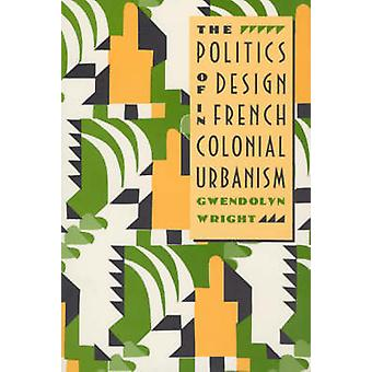 The Politics of Design in French Colonial Urbanism (74th) by Gwendoly