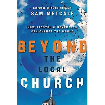 Beyond the Local Church - How Apostolic Movements Can Change the World