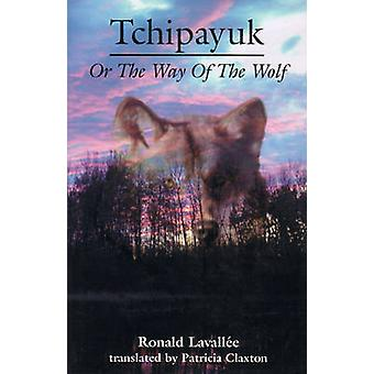 Tchipayuk - Or the Way of the Wolf by Ronald Lavallee - Patricia Claxt