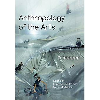 Anthropology of the Arts - A Reader by Gretchen Bakke - Marina Peterso