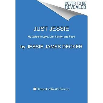 Just Jessie - My Guide to Love - Life - Family - and Food by Just Jess