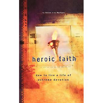 Heroic Faith - How to Live a Life of Extreme Devotion by Voice of the