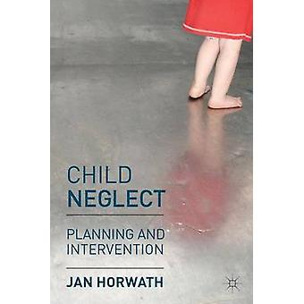 Child Neglect - Planning and Intervention by Jan Horwath - 97802302066