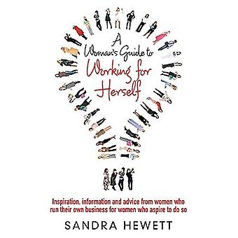 A   Woman's Guide to Working for Herself: Inspiration, Information and Advice from Women Who Run Their Own Business for Women Who Aspire to Do So. San