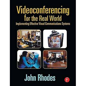 Videoconferencing for the Real World Implementing Effective Visual Communications Systems by Rhodes & John