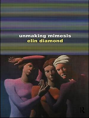 Unmaking Mimesis Essays on Feminism and Theatre by Diamond & Elin