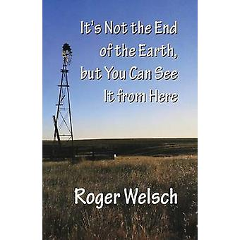 Its Not the End of the Earth But You Can See It from Here by Welsch & Roger