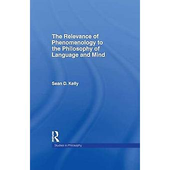 The Relevance of Phenomenology to the Philosophy of Language and Mind by Kelly & Sean