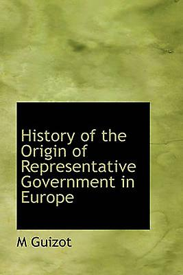 History of the Origin of Representative GovernHommest in Europe by Guizot & M