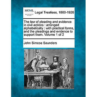 The law of pleading and evidence in civil actions  arranged alphabetically  with practical forms and the pleadings and evidence to support them. Volume 1 of 2 by Saunders & John Simcoe