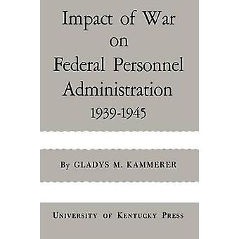 Impact of War on Federal Personnel Administration 19391945 by Kammerer & Gladys M.