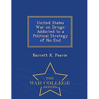 United States War on Drugs Addicted to a Political Strategy of No End  War College Series by Peavie & Barrett K.