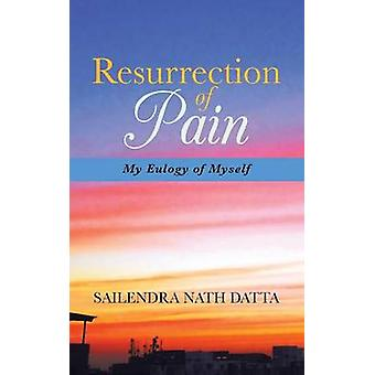 Resurrection of Pain My Eulogy of Myself by Datta & Sailendra Nath