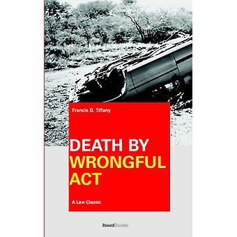 Death by Wrongful Act A Treatise The Law Peculiar To Actions For Injuries Resulting In Death by Tiffany & Francis B.