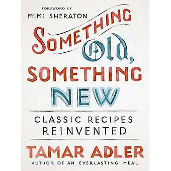 Something Old - Something New - Classic Recipes Revised by Tamar Adler
