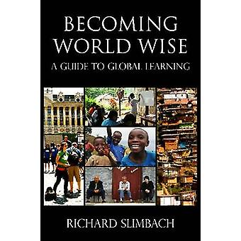 Becoming World Wise - A Guide to Global Learning by Richard Slimbach -