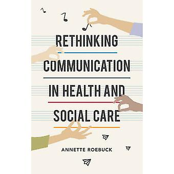 Rethinking Communication in Health and Social Care by Annette Roebuck