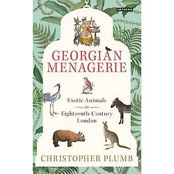 The Georgian Menagerie - Exotic Animals in Eighteenth-Century London b