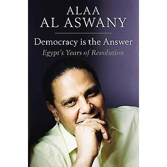 Democracy is the Answer - Egypt's Years of Revolution by Alaa Al Aswa