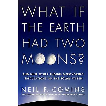 What If the Earth Had Two Moons And Nine Other ThoughtProvoking Speculations on the Solar System by Comins & Neil F.