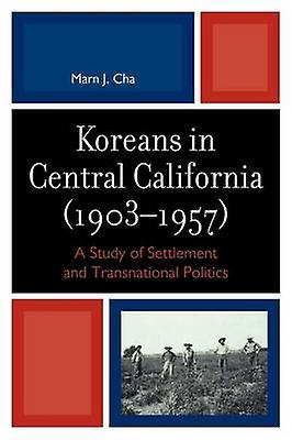 Koreans in Central California 19031957 A Study of SettleHommest and Transnational Politics by Cha & Marn J.