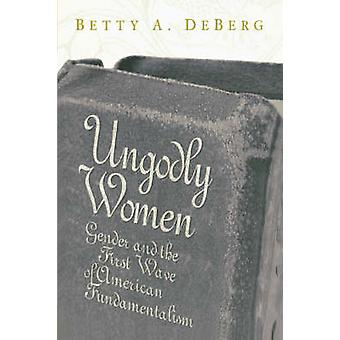 Ungodly Women  Gender and the First Wave of American Fundamentalism by DeBerg & Betty A.