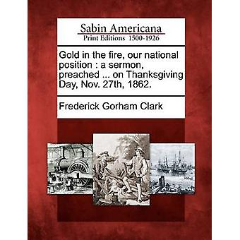 Gold in the fire our national position  a sermon preached ... on Thanksgiving Day Nov. 27th 1862. by Clark & Frederick Gorham
