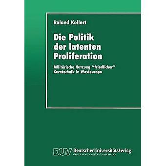 Die Politik der latenten Proliferation  Militrische Nutzung friedlicher Kerntechnik in Westeuropa by Kollert & Roland