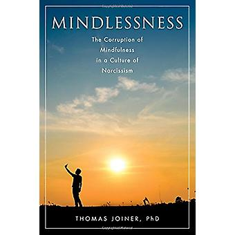 Mindlessness - The Corruption of Mindfulness in a Culture of Narcissis