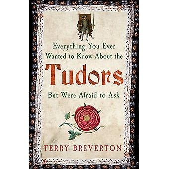 Everything You Ever Wanted to Know About the Tudors But Were Afraid to Ask by Terry Breverton