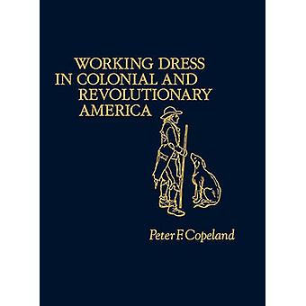 Working Dress in Colonial and Revolutionary America by Copeland & Peter F.