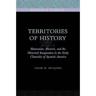 Territories of History Humanism Rhetoric and the Historical Imagination in the Early Chronicles of Spanish America by Beckjord & Sarah H.