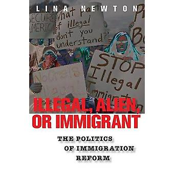 Illegal Alien or Immigrant The Politics of Immigration Reform by Newton & Lina
