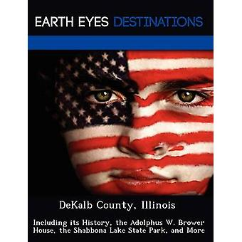 DeKalb County Illinois Including its History the Adolphus W. Brower House the Shabbona Lake State Park and More by Knight & Dave