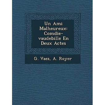 Un Ami Malheureux Comdievaudebille En Deux Actes by Vaez & G.