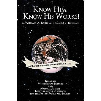 Know Him Know His Works Bringing Metaphysical Sciences and Natural Sciences Together in the Classroom for the Sake of Family and Society by Barr & William A.