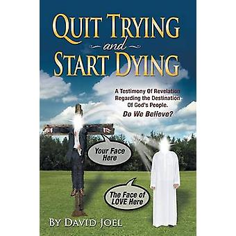 Quit Trying and Start Dying A Testimony of Revelation Regarding the Destination of Gods People. Do We Believe by Joel & David