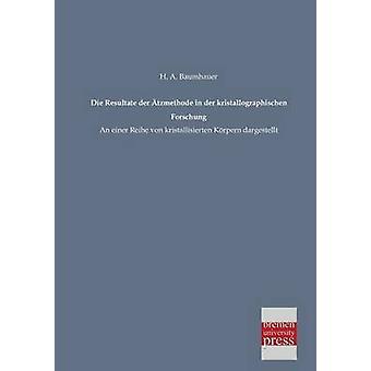 Die Resultate Der Atzmethode in Der Kristallographischen Forschung by Baumhauer & H. a.