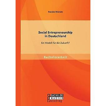 Social Entrepreneurship in Deutschland Ein Modell fr die Zukunft by Weirich & Patrick