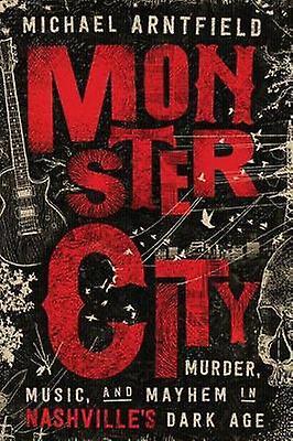 Monster City - Murder - Music - and Mayhem in Nashville's Dark Age by