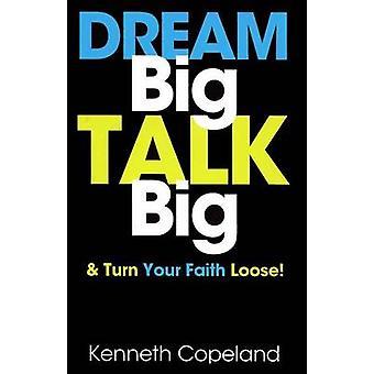 Dream Big - Talk Big - And Turn Your Faith Loose! by Kenneth Copeland