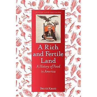 A Rich and Fertile Land - A History of Food in America by Bruce Kraig