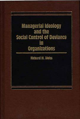 Managerial Ideology and the Social Control of Deviance in Organizations. by Weiss & Richard M.