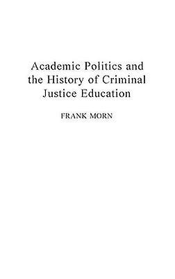 Academic Politics and the History of Criminal Justice Education by Morn & Frank