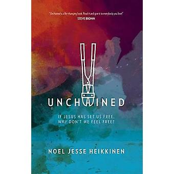 Unchained - If Jesus Has Set Us Free - Why Don't We Feel Free? by Noel