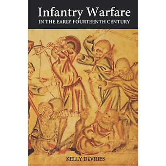 Infantry Warfare in the Early Fourteenth Century Discipline Tactics and Technology by DeVries & Kelly