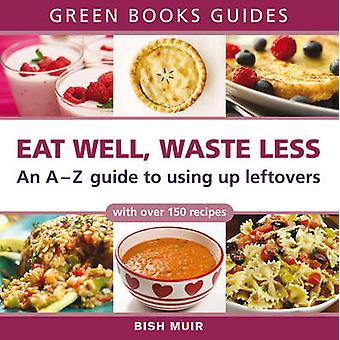 Eat Well - Waste Less - An A-Z Guide to Using Up Leftovers by Bish Mui