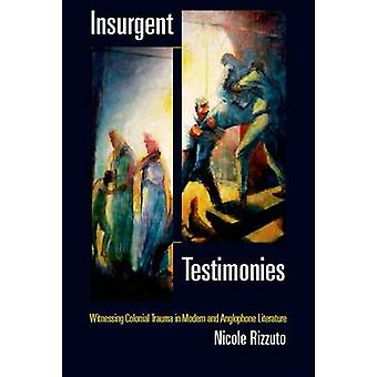 Insurgent Testimonies - Witnessing Colonial Trauma in Modern and Anglo