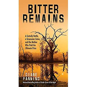 Bitter Remains : A Custody Battle, A Gruesome Crime, and the Mother Who Paid the Ultimate Price