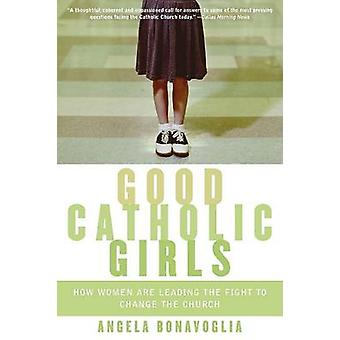 Good Catholic Girls How Women Are Leading the Fight to Change the Church by Bonavoglia & Angela